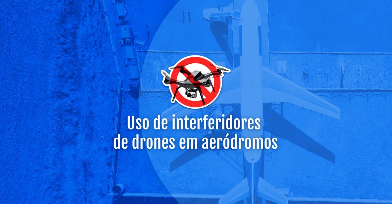 USO DE INTERFERIDORES DE DRONES EM AERÓDROMOS